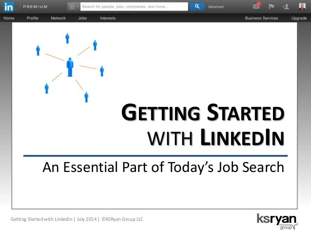 GETTING STARTED WITH LINKEDIN An Essential Part of Today's Job Search Getting Started with LinkedIn | July 2014 | ©KSRyan ...