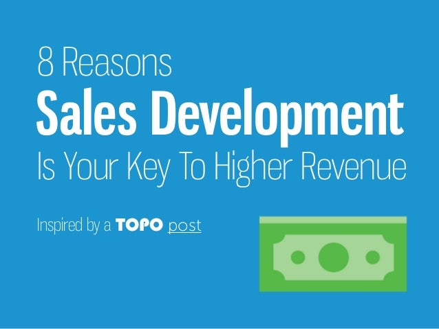Inspired by a TOPO post Sales Development 8 Reasons Is Your Key To Higher Revenue