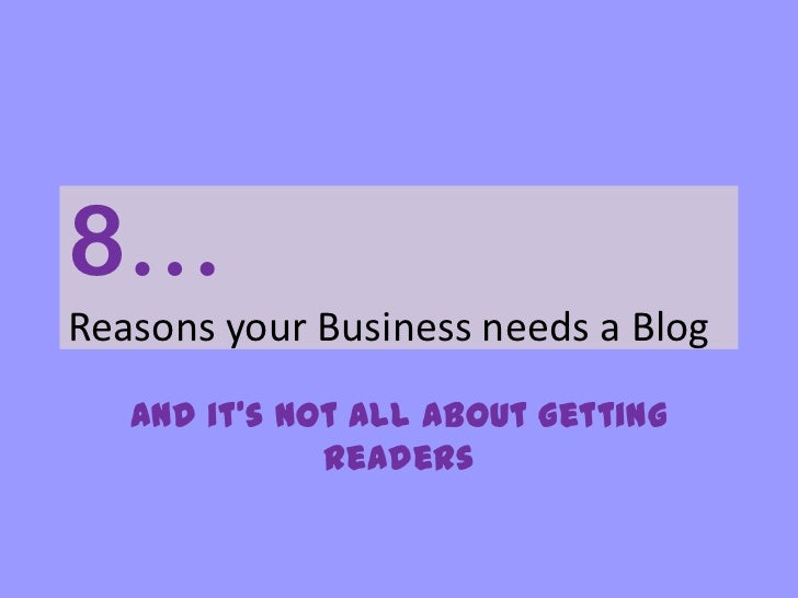8…Reasons your Business needs a Blog<br />And it's not all about getting readers<br />