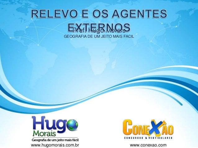 Prof. Hugo Morais GEOGRAFIA DE UM JEITO MAIS FACIL www.hugomorais.com.br www.conexao.com