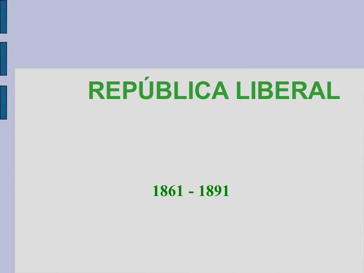 REPÚBLICA LIBERAL 1861 - 1891