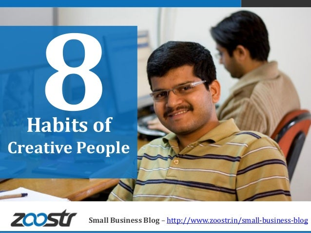 Habits ofCreative People         Small Business Blog – http://www.zoostr.in/small-business-blog