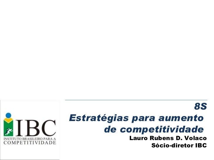 8S Estratégias para aumento  de competitividade  Lauro Rubens D. Volaco Sócio-diretor IBC