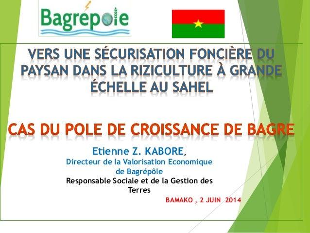 BAMAKO , 2 JUIN 2014 Etienne Z. KABORE, Directeur de la Valorisation Economique de Bagrépôle Responsable Sociale et de la ...