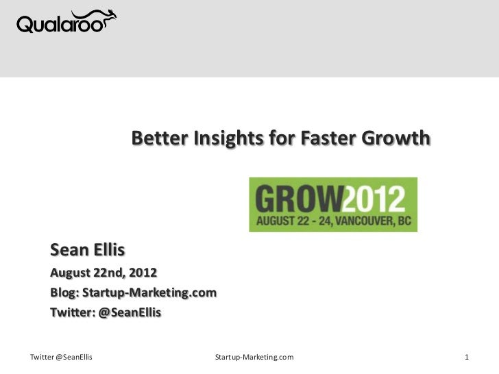 Better Insights for Faster Growth     Sean Ellis     August 22nd, 2012     Blog: Startup-Marketing.com     Twitter: @SeanE...