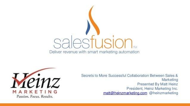 Secrets to More Successful Collaboration Between Sales & Marketing Presented By Matt Heinz President, Heinz Marketing Inc....