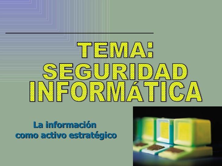 La información  como activo estratégico TEMA: SEGURIDAD INFORMÁTICA