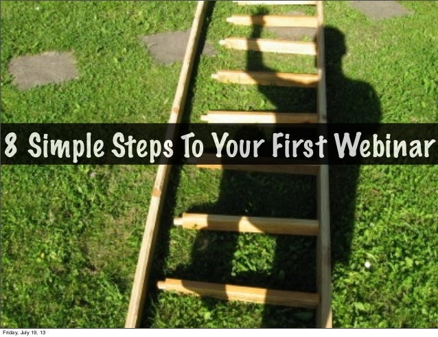 8 Simple Steps To Your First Webinar Friday, July 19, 13