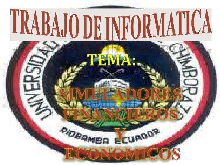 TRABAJO DE INFORmATICA<br />TEMA:<br />SIMULADORES FINANCIEROS<br />Y<br /> ECONOMICOS<br />