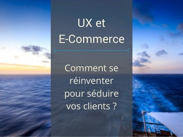 Comment se réinventer pour séduire vos clients ? UX et E-Commerce
