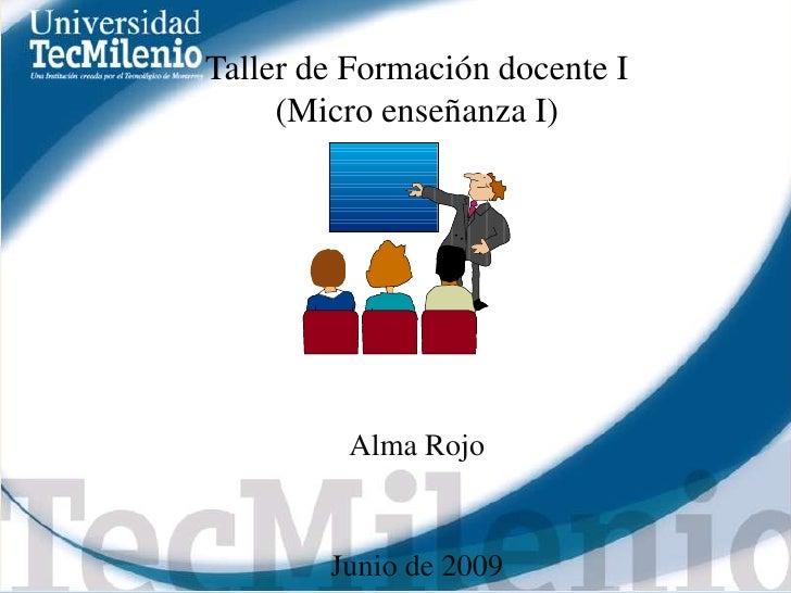 Taller de Formación docente I<br />(Micro enseñanza I)<br />Alma Rojo<br />Junio de 2009<br />