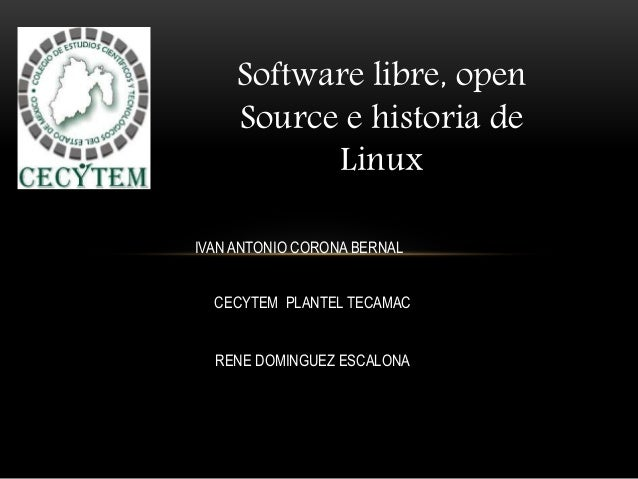 Software libre, open Source e historia de Linux IVAN ANTONIO CORONA BERNAL CECYTEM PLANTEL TECAMAC RENE DOMINGUEZ ESCALONA