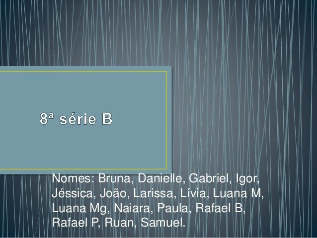 Nomes: Bruna, Danielle, Gabriel, Igor, Jéssica, João, Larissa, Lívia, Luana M, Luana Mg, Naiara, Paula, Rafael B, Rafael P...