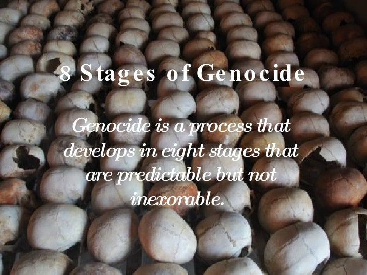 8 Stages of Genocide Genocide is a process that develops in eight stages that are predictable but not inexorable.
