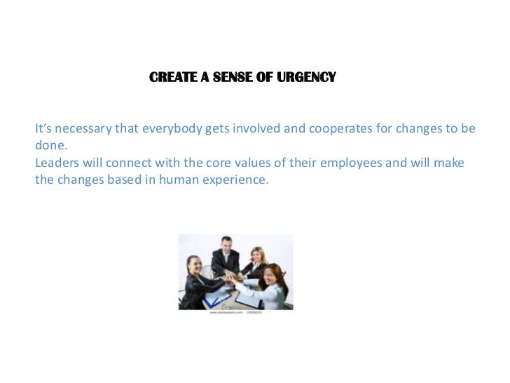 CREATE A SENSE OF URGENCY<br />It's necessary that everybody gets involved and cooperates for changes to be done.<br />Lea...