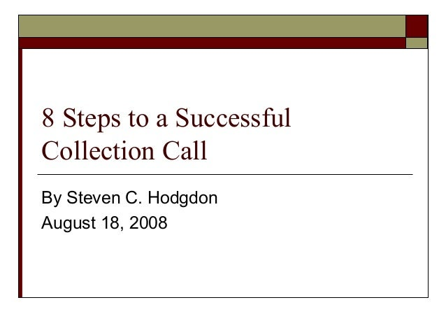 8 Steps to a Successful Collection Call By Steven C. Hodgdon August 18, 2008