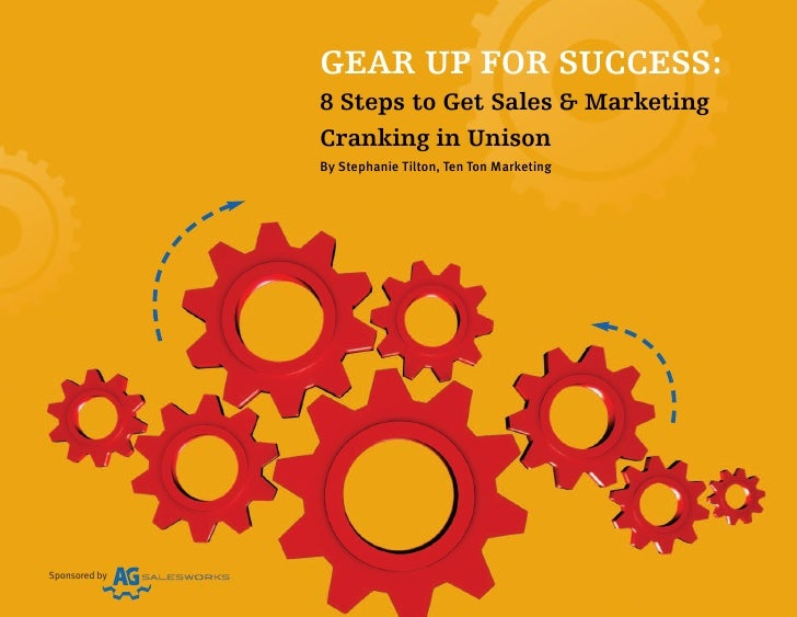 GEAR UP FOR SUCCESS:               8 Steps to Get Sales & Marketing               Cranking in Unison               By Step...