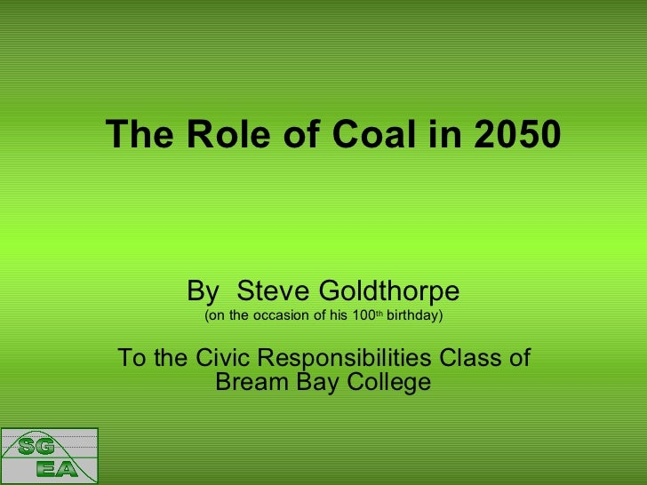 The Role of Coal in 2050 By  Steve Goldthorpe (on the occasion of his 100 th  birthday) To the Civic Responsibilities Clas...