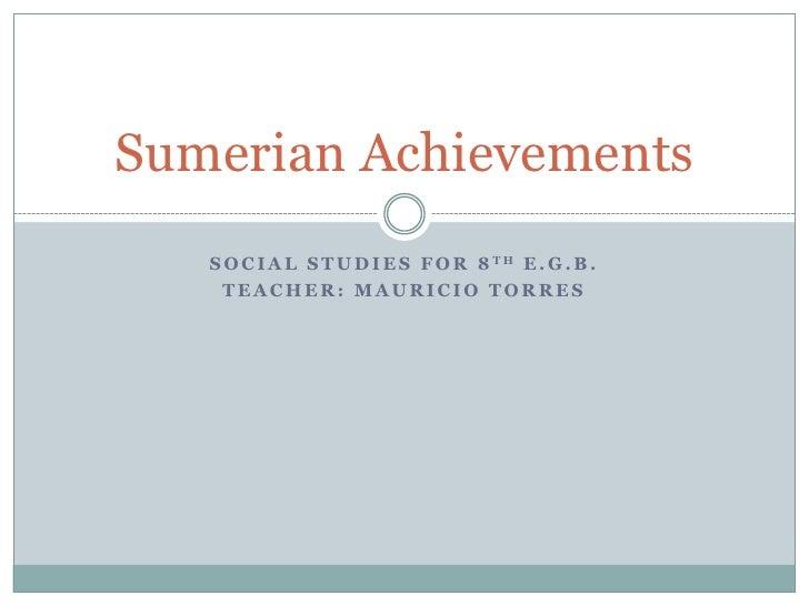 Sumerian Achievements   S O C I A L S T U D I E S F O R 8 TH E . G . B .    TEACHER: MAURICIO TORRES