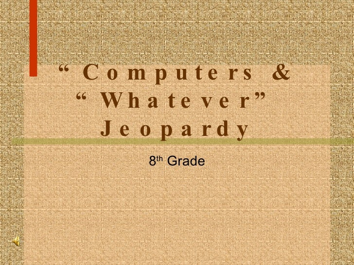 """ Computers & ""Whatever"" Jeopardy 8 th  Grade"