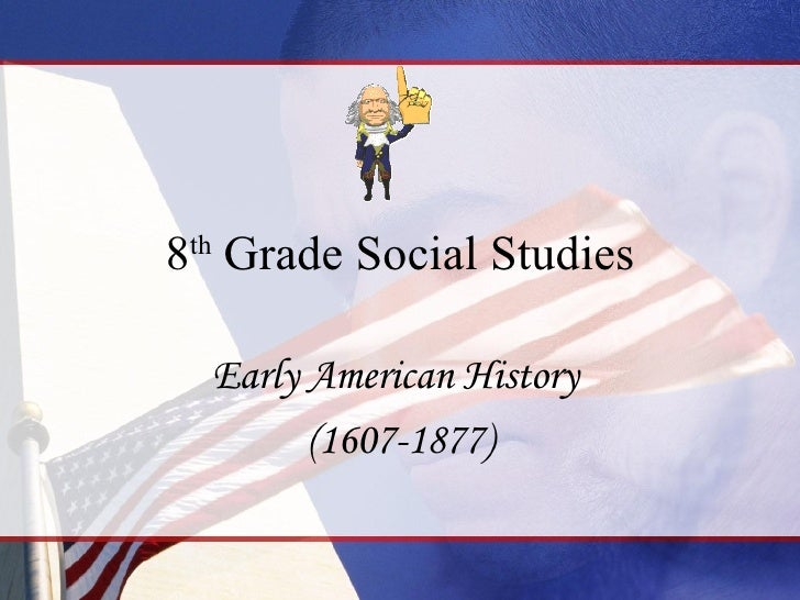 8 th  Grade Social Studies Early American History  (1607-1877)