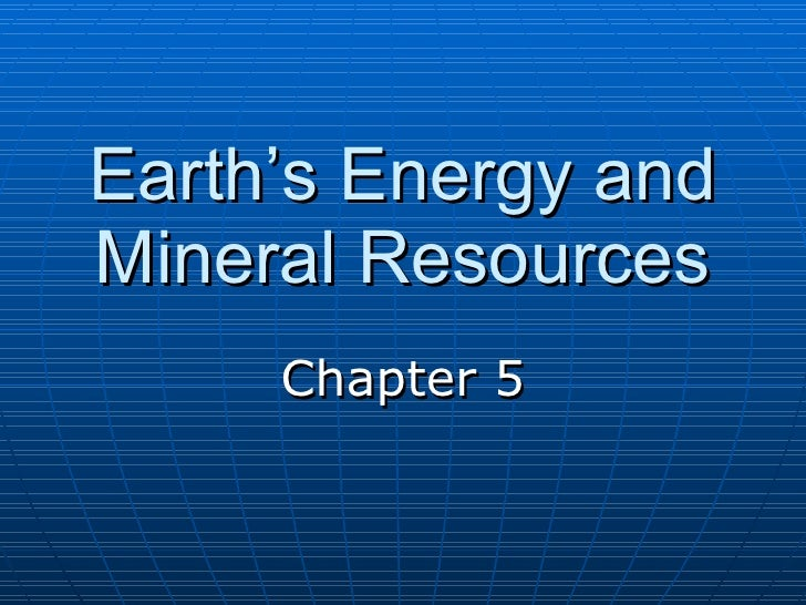 Earth's Energy and Mineral Resources Chapter 5