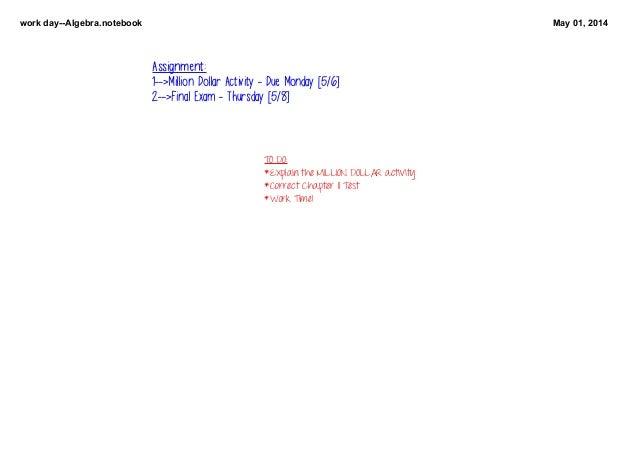 workdayAlgebra.notebook May01,2014 TODO: *ExplaintheMILLIONDOLLARactivity *CorrectChapter11Test *WorkTime! A...