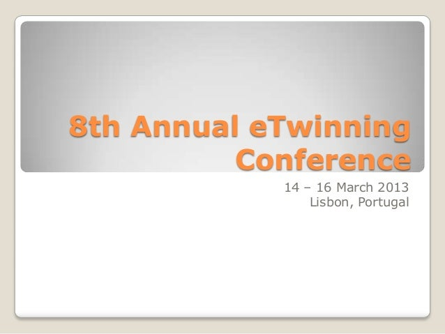 8th Annual eTwinning          Conference            14 – 16 March 2013                Lisbon, Portugal