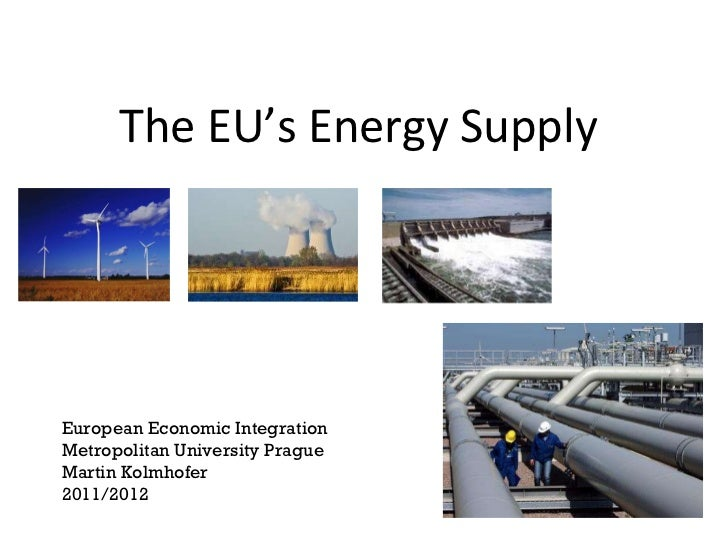 The EU's Energy Supply  European Economic Integration Metropolitan University Prague Martin Kolmhofer 2011/2012