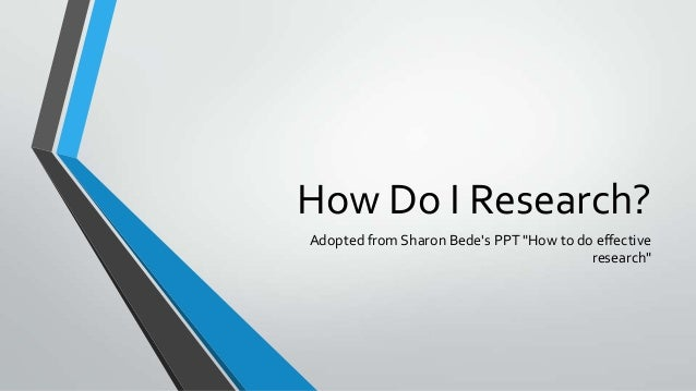 "How Do I Research?Adopted from Sharon Bedes PPT ""How to do effectiveresearch"""