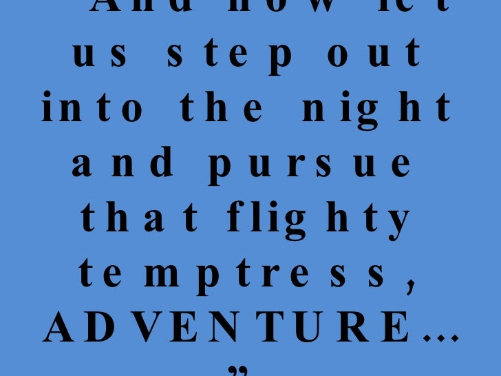 """"""" And now let us step out into the night and pursue that flighty temptress, ADVENTURE…"""""""