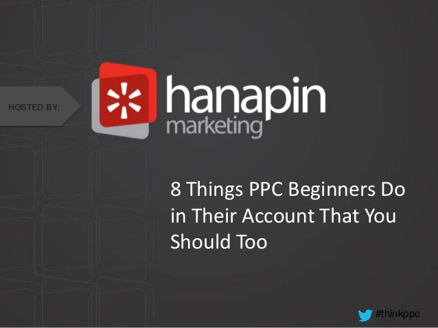 #thinkppc 8 Things PPC Beginners Do in Their Account That You Should Too HOSTED BY: