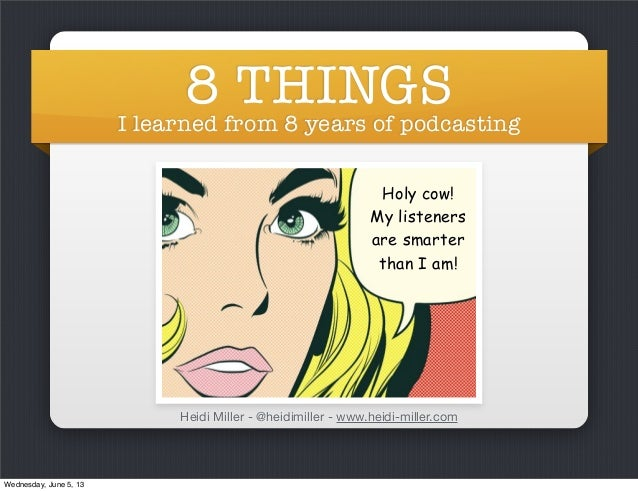 8 THINGSI learned from 8 years of podcastingHeidi Miller - @heidimiller - www.heidi-miller.comHoly cow!My listenersare sma...