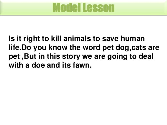 is it right to kill animals for saving our life Is it right to kill animals for experiments, do you agree i think that it actually depends on the situation, if killing the animal can reduce it's pain, then it is.