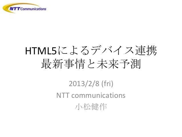 HTML5によるデバイス連携  最新事情と未来予測      2013/2/8 (fri)   NTT communications        小松健作