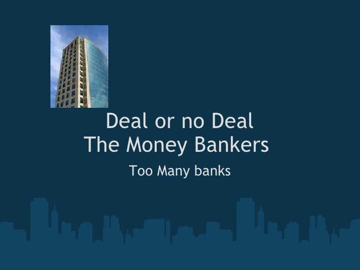 Deal or no Deal The Money Bankers    Too Many banks