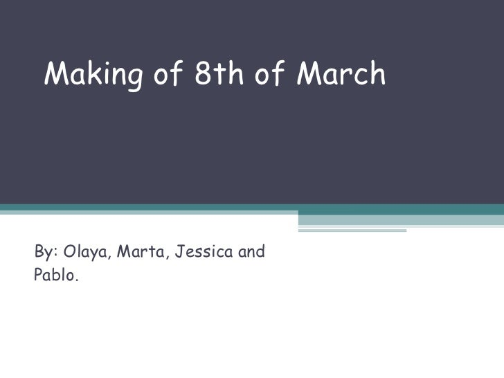 Making of 8th of March By: Olaya, Marta, Jessica and Pablo.