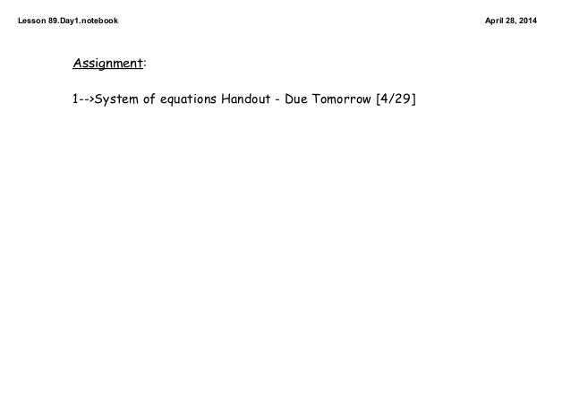 Lesson89.Day1.notebook April28,2014 Assignment: 1-->System of equations Handout - Due Tomorrow [4/29]