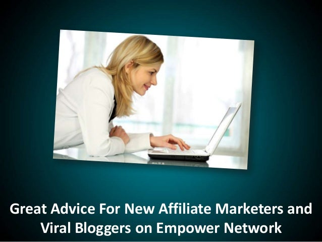 Great Advice For New Affiliate Marketers andViral Bloggers on Empower Network