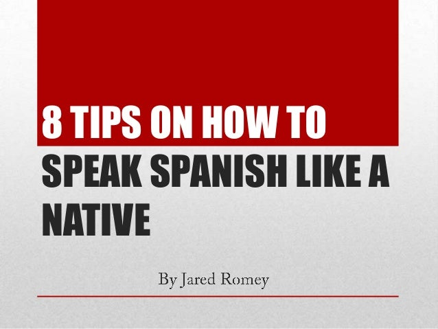 8 TIPS ON HOW TO SPEAK SPANISH LIKE A NATIVE