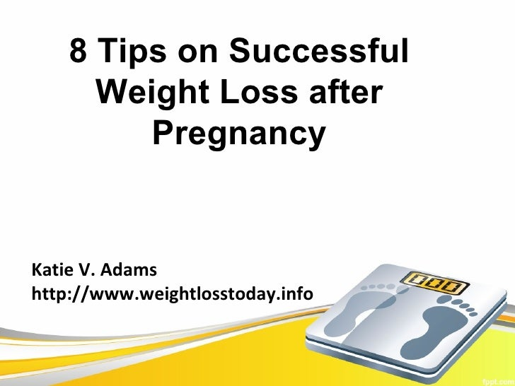 8 Tips on Successful      Weight Loss after         PregnancyKatie V. Adamshttp://www.weightlosstoday.info
