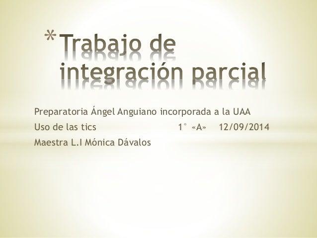 *  Preparatoria Ángel Anguiano incorporada a la UAA  Uso de las tics 1° «A» 12/09/2014  Maestra L.I Mónica Dávalos