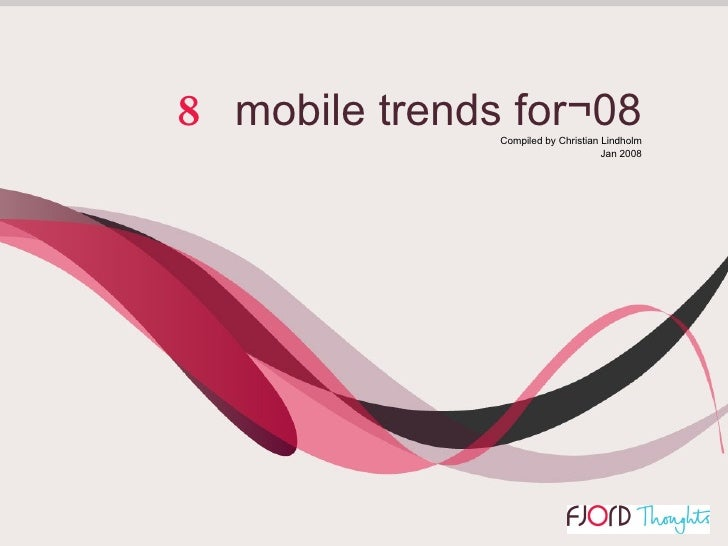 Edition 1   Christian Lindholm 2008 Fjord. All rights reserved   8   mobile trends for¬08 Compiled by Christian Lindholm J...