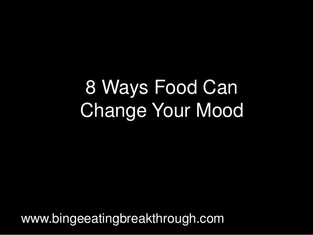 8 Ways Food Can Change Your Mood www.bingeeatingbreakthrough.com