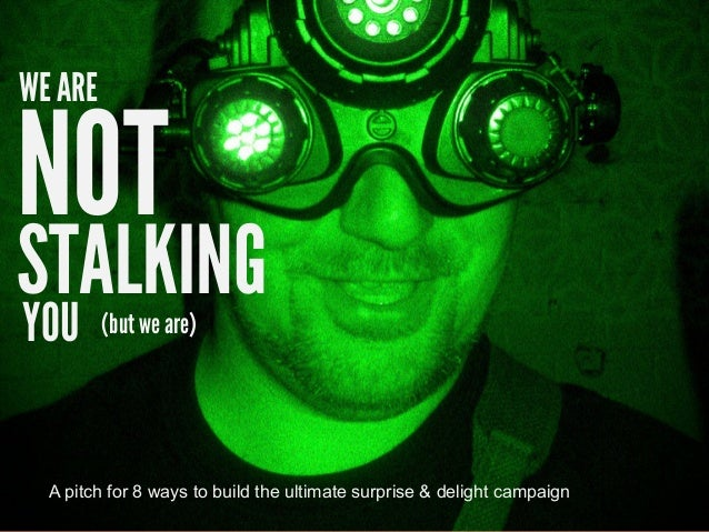NOT WE ARE STALKING YOU (but we are) A pitch for 8 ways to build the ultimate surprise & delight campaign