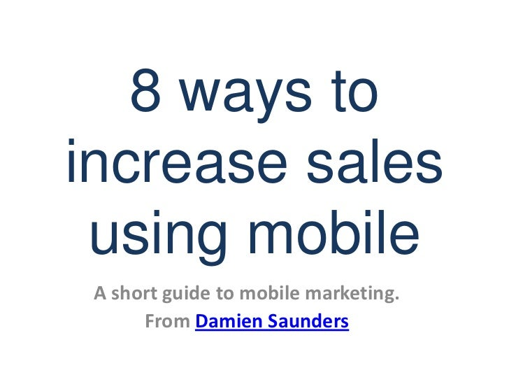 8 ways to increase sales using mobile<br />A short guide to mobile marketing.<br />From Damien Saunders<br />