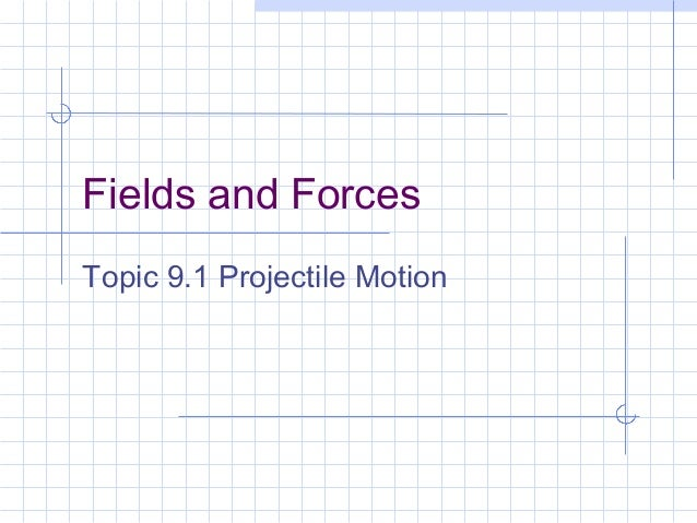 Fields and ForcesTopic 9.1 Projectile Motion