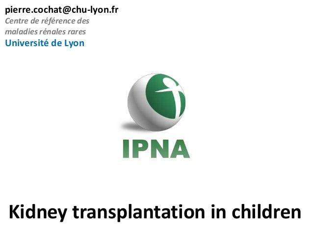 pierre.cochat@chu-lyon.fr Centre de référence des maladies rénales rares  Université de Lyon  Kidney transplantation in ch...