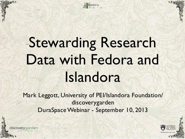 Stewarding Research Data with Fedora and Islandora Mark Leggott, University of PEI/Islandora Foundation/ discoverygarden D...