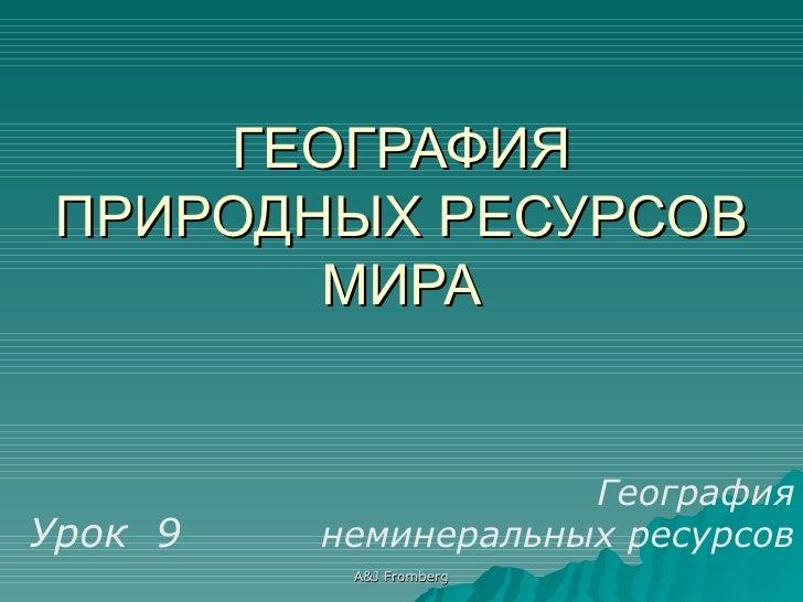 ГЕОГРАФИЯ ПРИРОДНЫХ РЕСУРСОВ МИРА Урок  9 География неминеральных ресурсов